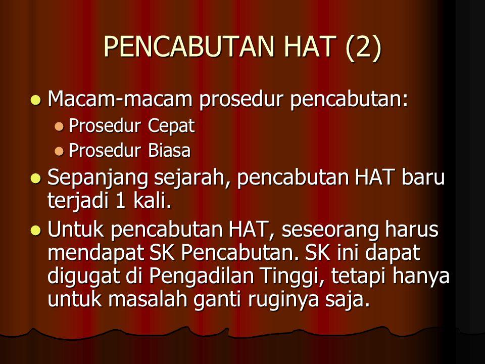 PENCABUTAN HAT (2) Macam-macam prosedur pencabutan: Macam-macam prosedur pencabutan: Prosedur Cepat Prosedur Cepat Prosedur Biasa Prosedur Biasa Sepanjang sejarah, pencabutan HAT baru terjadi 1 kali.