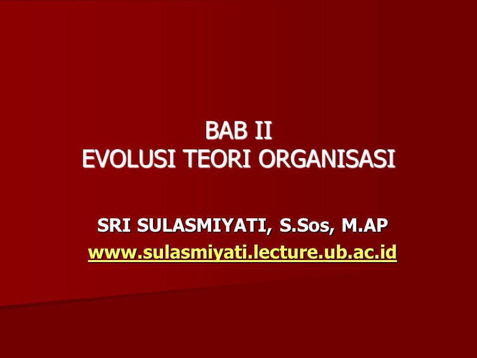 SRI SULASMIYATI, S.Sos, M.AP www.sulasmiyati.lecture.ub.ac.id BAB II EVOLUSI TEORI ORGANISASI