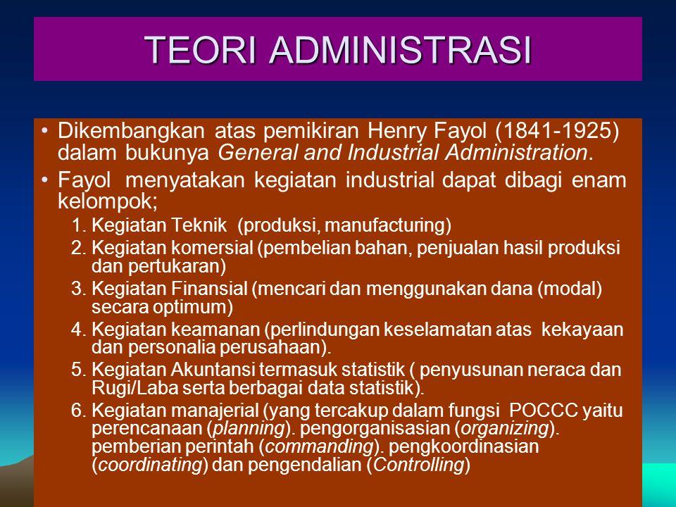 TEORI ADMINISTRASI Dikembangkan atas pemikiran Henry Fayol (1841-1925) dalam bukunya General and Industrial Administration. Fayol menyatakan kegiatan