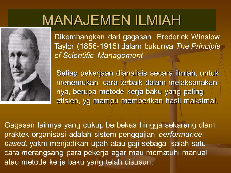MANAJEMEN ILMIAH Dikembangkan dari gagasan Frederick Winslow Taylor (1856-1915) dalam bukunya The Principle of Scientific Management Gagasan lainnya y