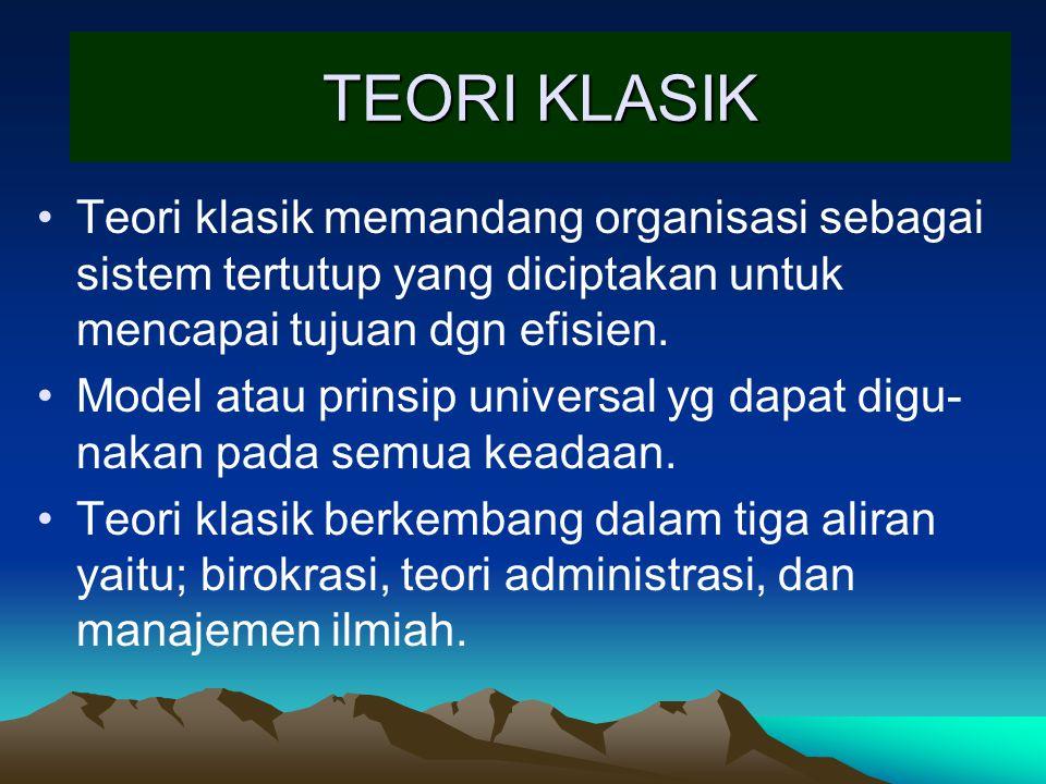 TEORI KLASIK Teori klasik memandang organisasi sebagai sistem tertutup yang diciptakan untuk mencapai tujuan dgn efisien. Model atau prinsip universal