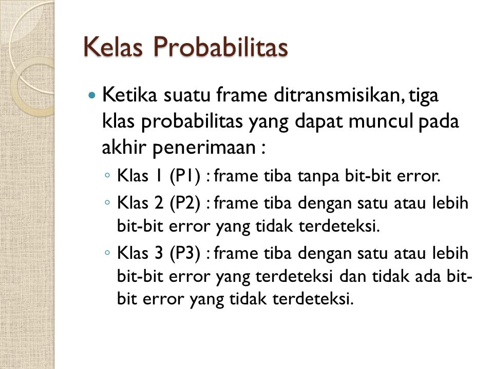 Kelas Probabilitas Ketika suatu frame ditransmisikan, tiga klas probabilitas yang dapat muncul pada akhir penerimaan : ◦ Klas 1 (P1) : frame tiba tanp