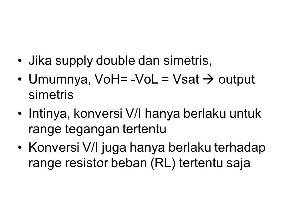 Jika supply double dan simetris, Umumnya, VoH= -VoL = Vsat  output simetris Intinya, konversi V/I hanya berlaku untuk range tegangan tertentu Konvers
