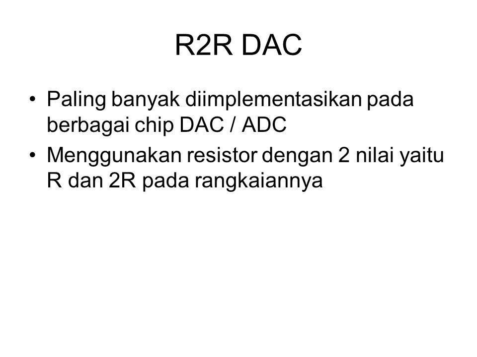 R2R DAC Paling banyak diimplementasikan pada berbagai chip DAC / ADC Menggunakan resistor dengan 2 nilai yaitu R dan 2R pada rangkaiannya