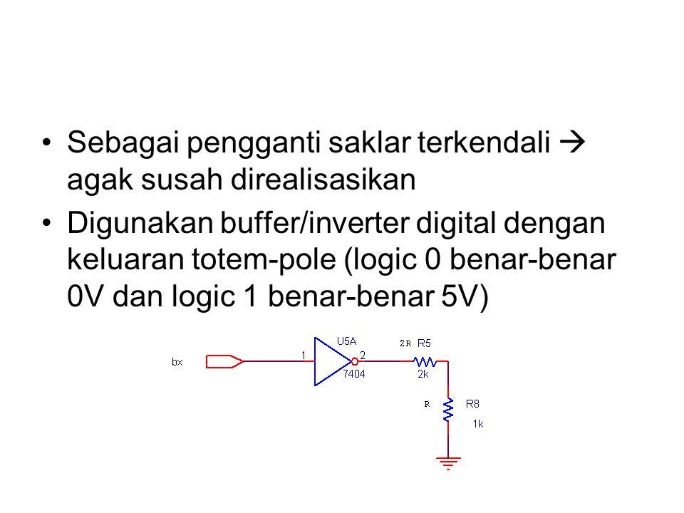 Sebagai pengganti saklar terkendali  agak susah direalisasikan Digunakan buffer/inverter digital dengan keluaran totem-pole (logic 0 benar-benar 0V d