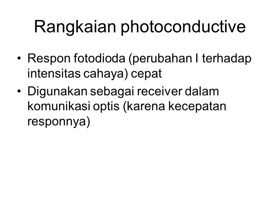 Rangkaian photoconductive Respon fotodioda (perubahan I terhadap intensitas cahaya) cepat Digunakan sebagai receiver dalam komunikasi optis (karena ke