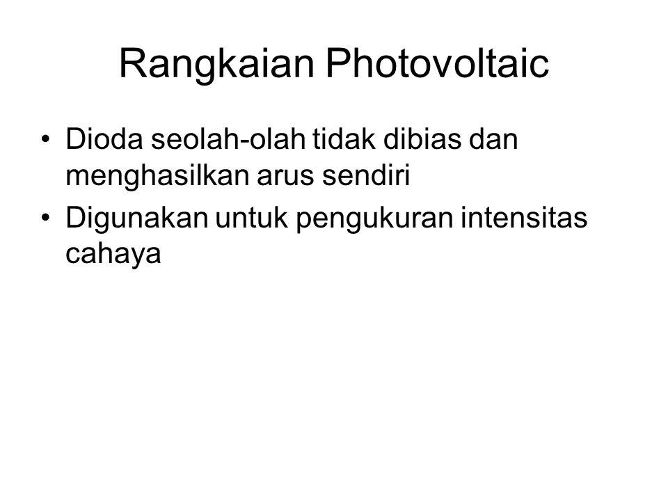 Rangkaian Photovoltaic Dioda seolah-olah tidak dibias dan menghasilkan arus sendiri Digunakan untuk pengukuran intensitas cahaya