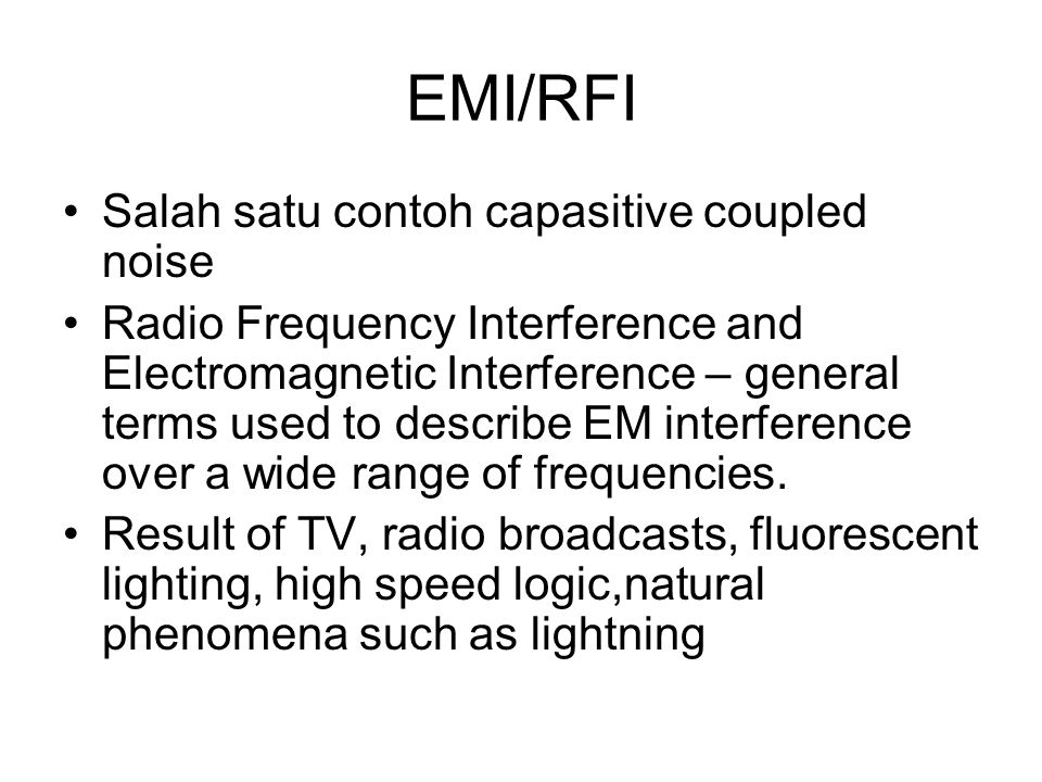 EMI/RFI Salah satu contoh capasitive coupled noise Radio Frequency Interference and Electromagnetic Interference – general terms used to describe EM interference over a wide range of frequencies.