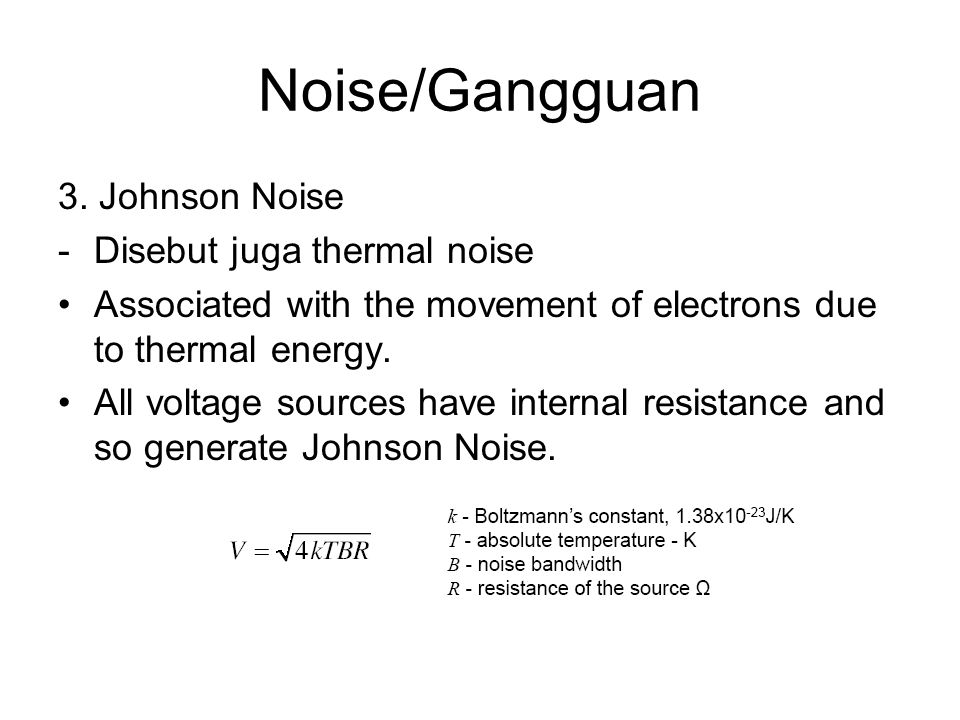 Noise/Gangguan 3. Johnson Noise -Disebut juga thermal noise Associated with the movement of electrons due to thermal energy. All voltage sources have