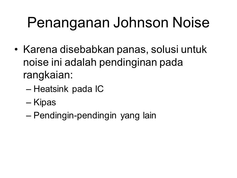 Penanganan Johnson Noise Karena disebabkan panas, solusi untuk noise ini adalah pendinginan pada rangkaian: –Heatsink pada IC –Kipas –Pendingin-pendin