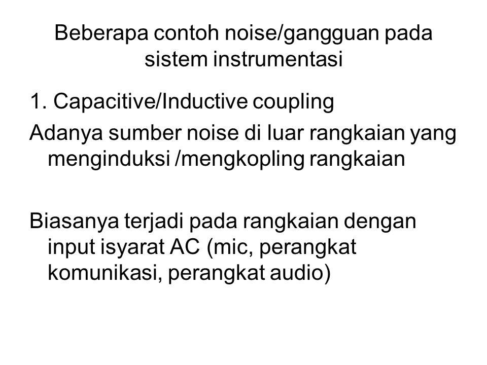 Beberapa contoh noise/gangguan pada sistem instrumentasi 1. Capacitive/Inductive coupling Adanya sumber noise di luar rangkaian yang menginduksi /meng