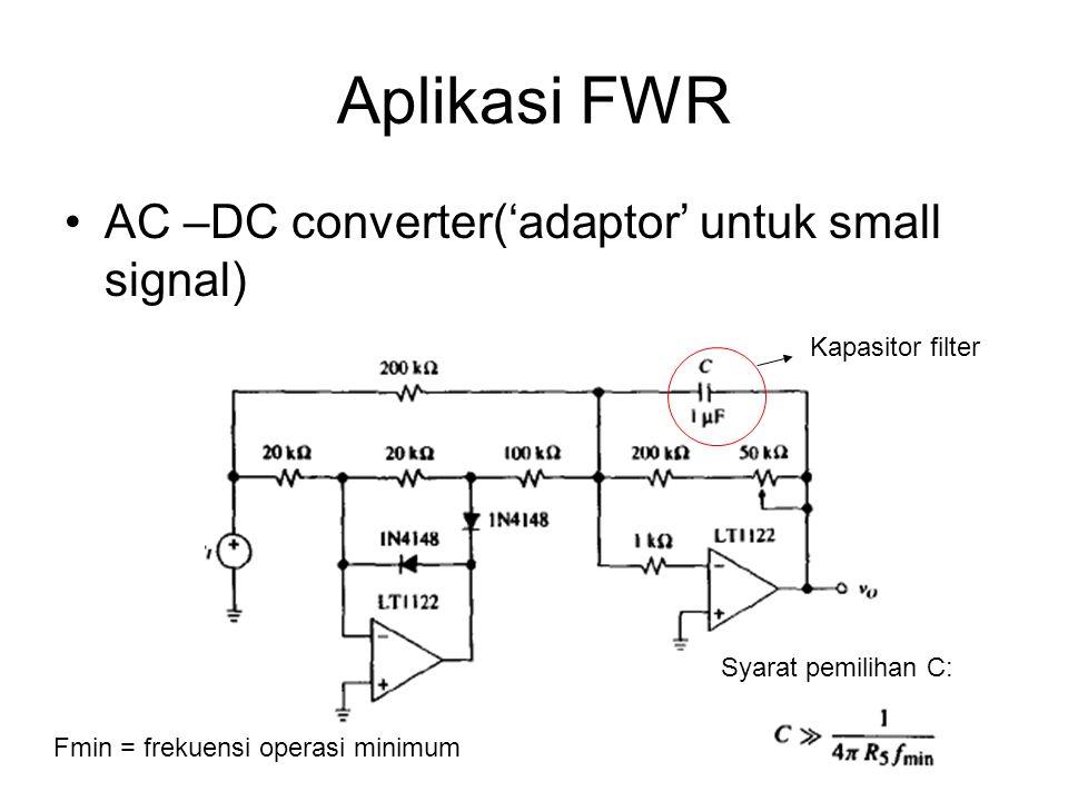 Aplikasi FWR AC –DC converter('adaptor' untuk small signal) Kapasitor filter Syarat pemilihan C: Fmin = frekuensi operasi minimum
