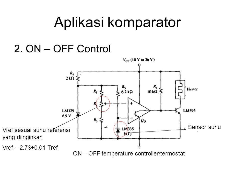 Aplikasi komparator 2. ON – OFF Control ON – OFF temperature controller/termostat Vref sesuai suhu referensi yang diinginkan Vref = 2.73+0.01 Tref Sen