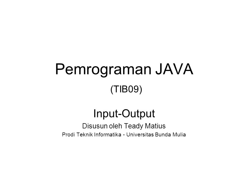 Pemrograman JAVA (TIB09) Input-Output Disusun oleh Teady Matius Prodi Teknik Informatika - Universitas Bunda Mulia