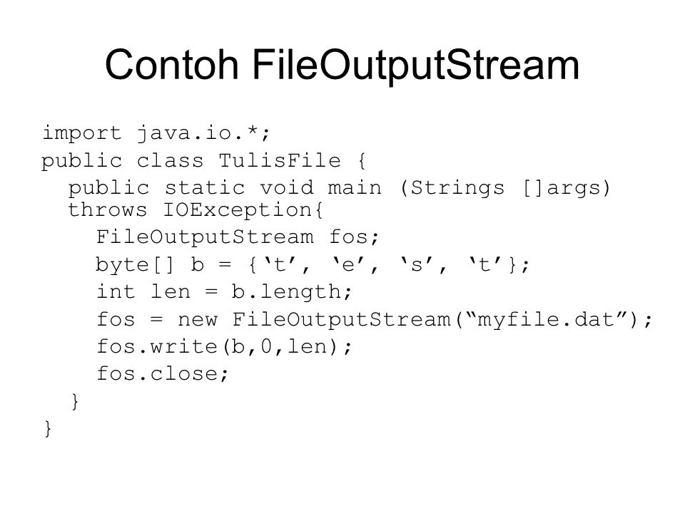 Contoh FileOutputStream import java.io.*; public class TulisFile { public static void main (Strings []args) throws IOException{ FileOutputStream fos;