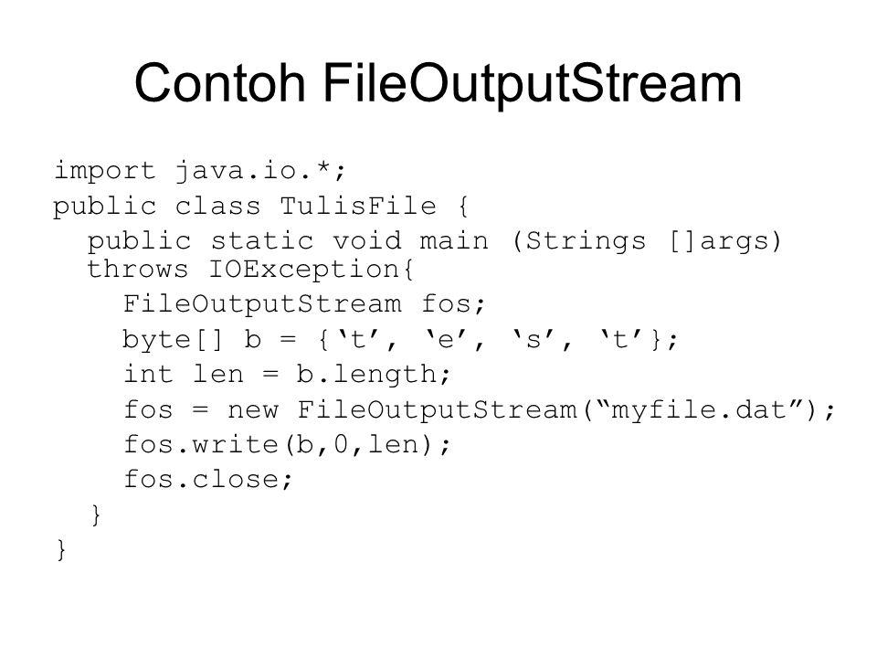 Contoh FileInputStream import java.io.*; public class BacaFile { public static void main (Strings []args) throws IOException { FileInputStream fis; int len=1200; byte[] b = new byte[1200]; fis = new FileInputStream( myfile.dat ); fis.read(b,0,len); for (int i=0; i<len; i++) { System.out.print((char) b[i]); } fis.close; }
