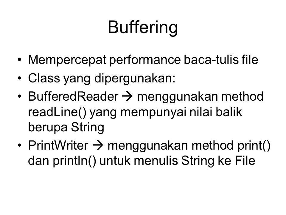 Contoh PrintWriter File f; FileWritter fw; PrintWriter fOut; String tulisan; try { f = new File( sajak.txt ); fw = new FileWriter(f); fOut = new PrintWriter(fw); } catch (IOException) { System.out.println( File gagal dibuka ); } tulisan = Baris pertama ; fOut.println(tulisan); tulisan = Baris kedua ; fOut.println(tulisan); fOut.print( tidak pindah baris ); fOut.println( setelah ini pindah baris ); fOut.flush(); fOut.close();