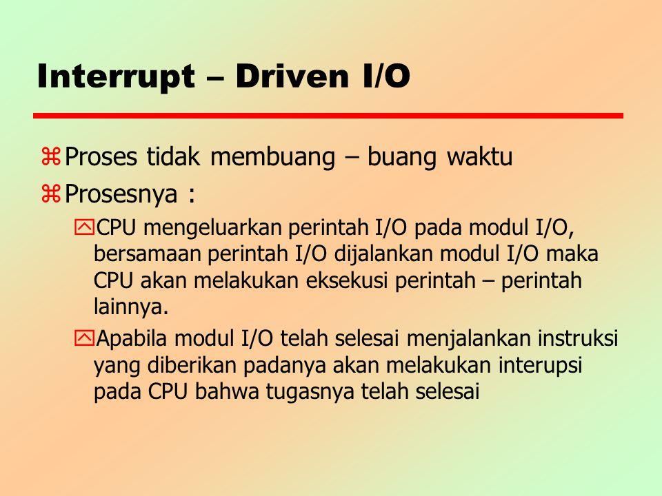 Interrupt – Driven I/O zProses tidak membuang – buang waktu z Prosesnya : y CPU mengeluarkan perintah I/O pada modul I/O, bersamaan perintah I/O dijal