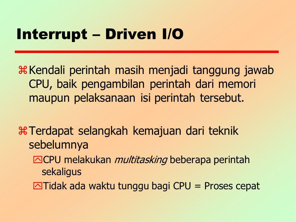 Interrupt – Driven I/O z Kendali perintah masih menjadi tanggung jawab CPU, baik pengambilan perintah dari memori maupun pelaksanaan isi perintah ters