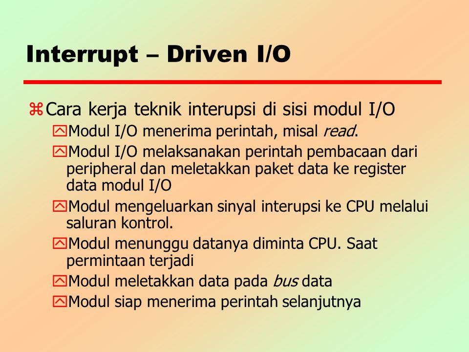 Interrupt – Driven I/O z Cara kerja teknik interupsi di sisi modul I/O y Modul I/O menerima perintah, misal read. y Modul I/O melaksanakan perintah pe
