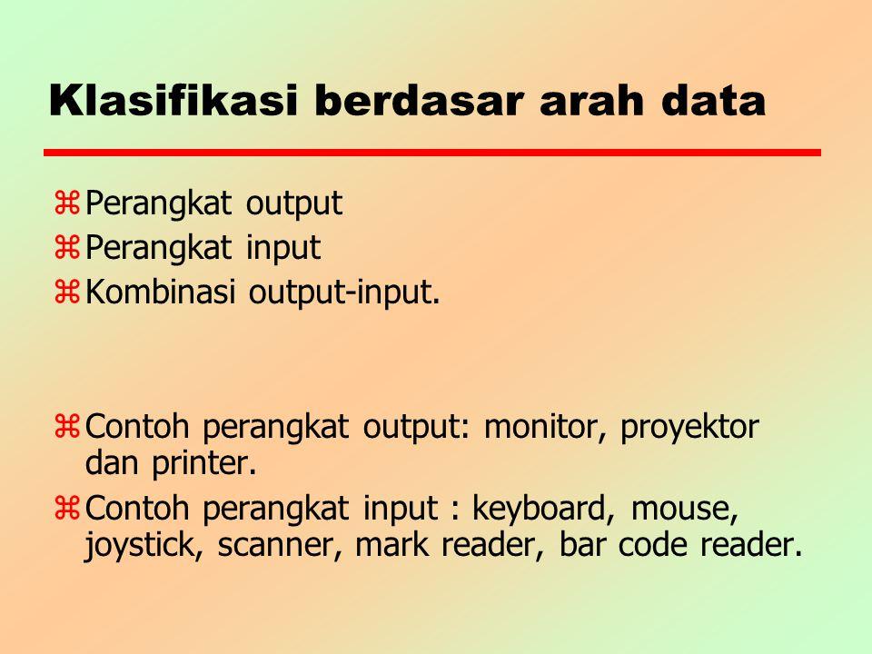Klasifikasi berdasar arah data z Perangkat output z Perangkat input z Kombinasi output-input. z Contoh perangkat output: monitor, proyektor dan printe