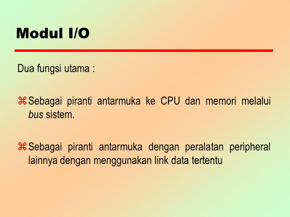 Modul I/O Dua fungsi utama : z Sebagai piranti antarmuka ke CPU dan memori melalui bus sistem. zSebagai piranti antarmuka dengan peralatan peripheral