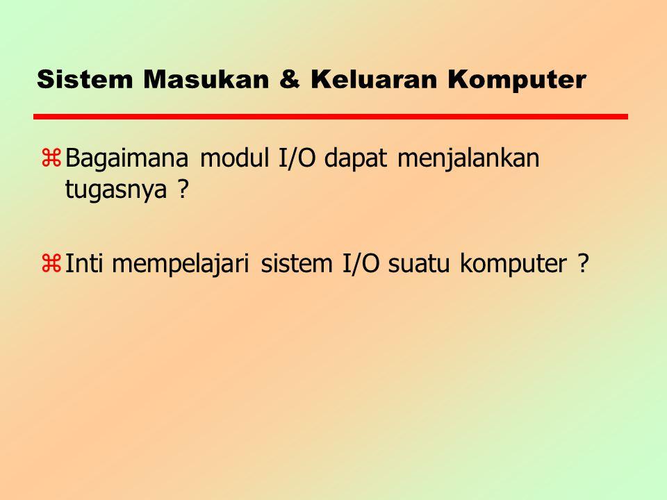 Sistem Masukan & Keluaran Komputer zBagaimana modul I/O dapat menjalankan tugasnya ? z Inti mempelajari sistem I/O suatu komputer ?