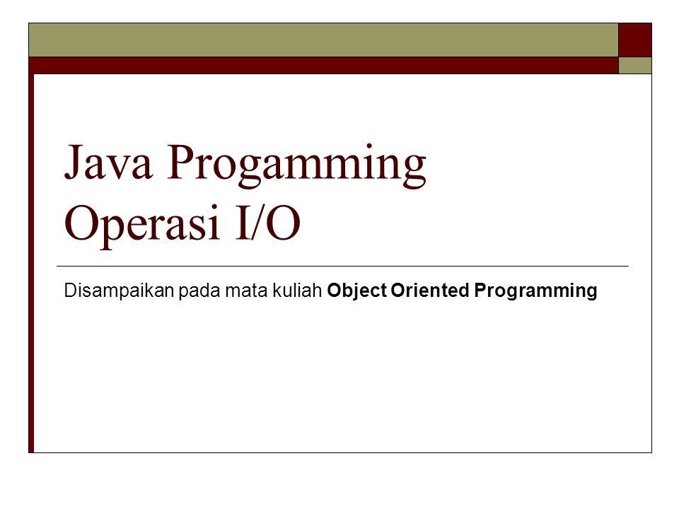 Java Progamming Operasi I/O Disampaikan pada mata kuliah Object Oriented Programming