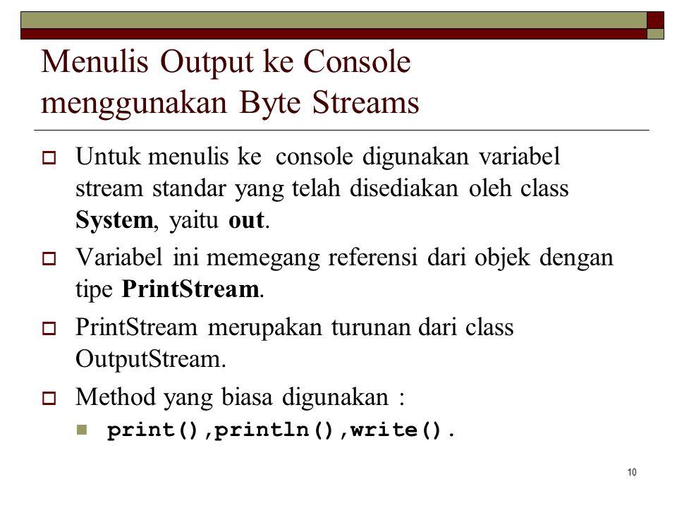 10 Menulis Output ke Console menggunakan Byte Streams  Untuk menulis ke console digunakan variabel stream standar yang telah disediakan oleh class Sy