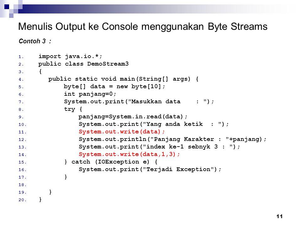 11 Menulis Output ke Console menggunakan Byte Streams Contoh 3 : 1. import java.io.*; 2. public class DemoStream3 3. { 4. public static void main(Stri