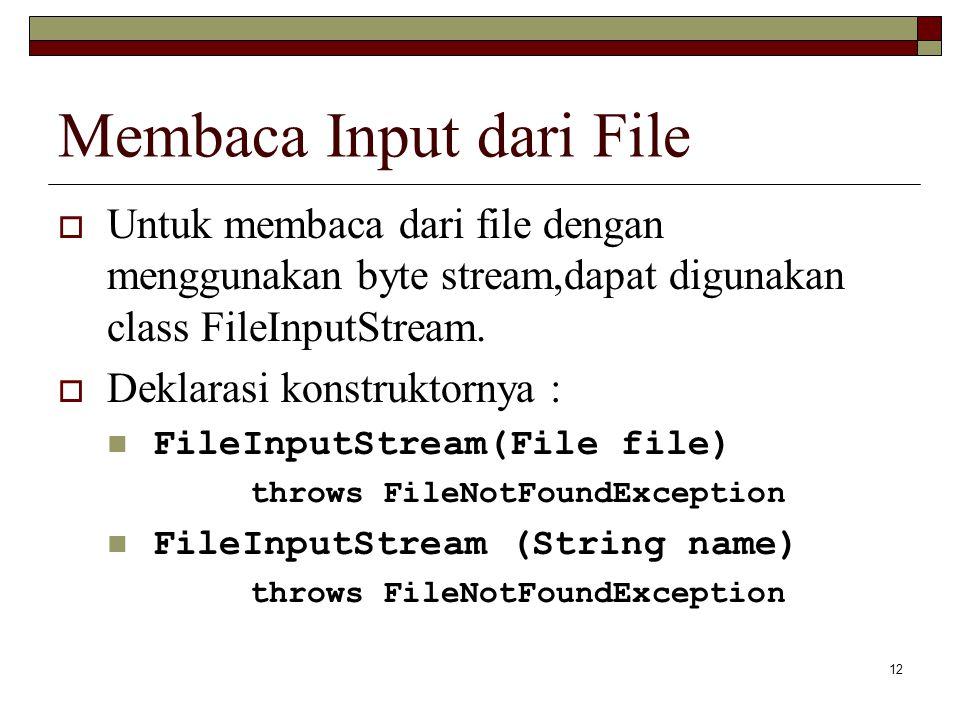12 Membaca Input dari File  Untuk membaca dari file dengan menggunakan byte stream,dapat digunakan class FileInputStream.  Deklarasi konstruktornya