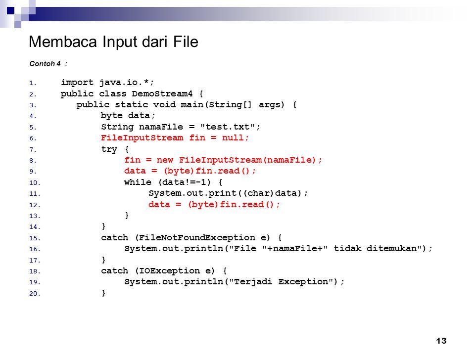 13 Membaca Input dari File Contoh 4 : 1. import java.io.*; 2. public class DemoStream4 { 3. public static void main(String[] args) { 4. byte data; 5.