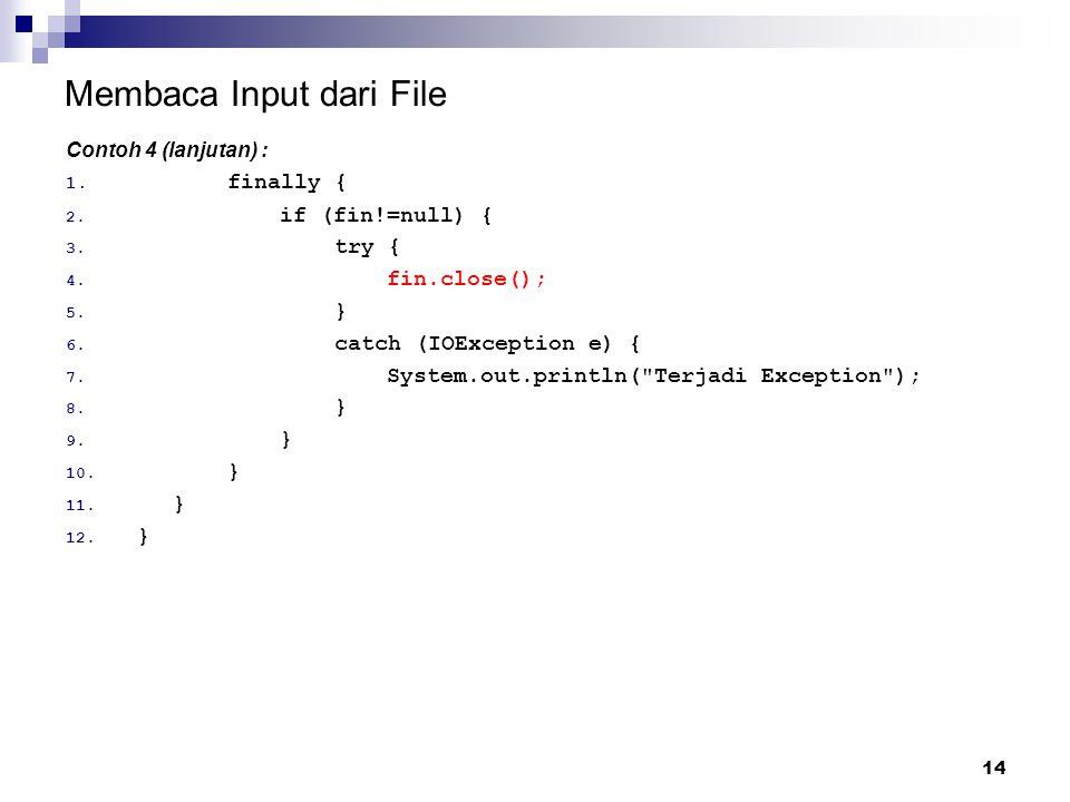 14 Membaca Input dari File Contoh 4 (lanjutan) : 1. finally { 2. if (fin!=null) { 3. try { 4. fin.close(); 5. } 6. catch (IOException e) { 7. System.o