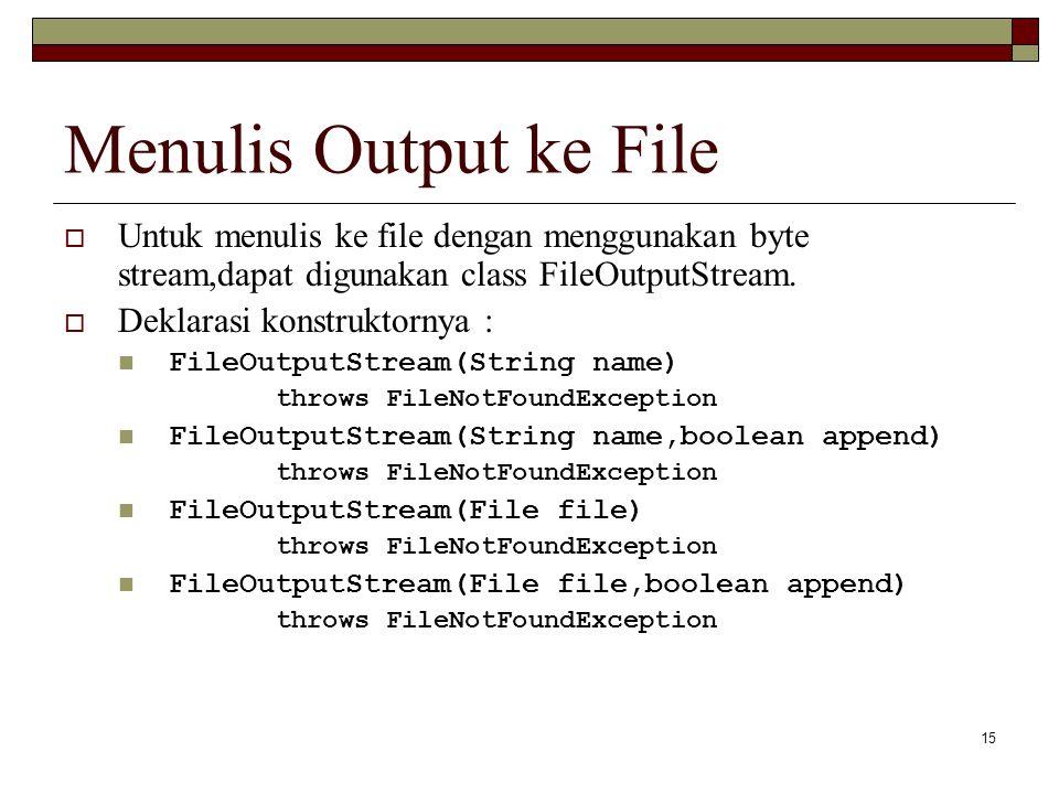 15 Menulis Output ke File  Untuk menulis ke file dengan menggunakan byte stream,dapat digunakan class FileOutputStream.  Deklarasi konstruktornya :