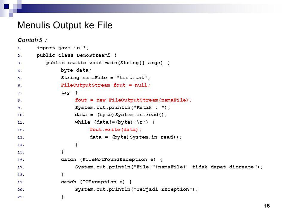 16 Menulis Output ke File Contoh 5 : 1. import java.io.*; 2. public class DemoStream5 { 3. public static void main(String[] args) { 4. byte data; 5. S