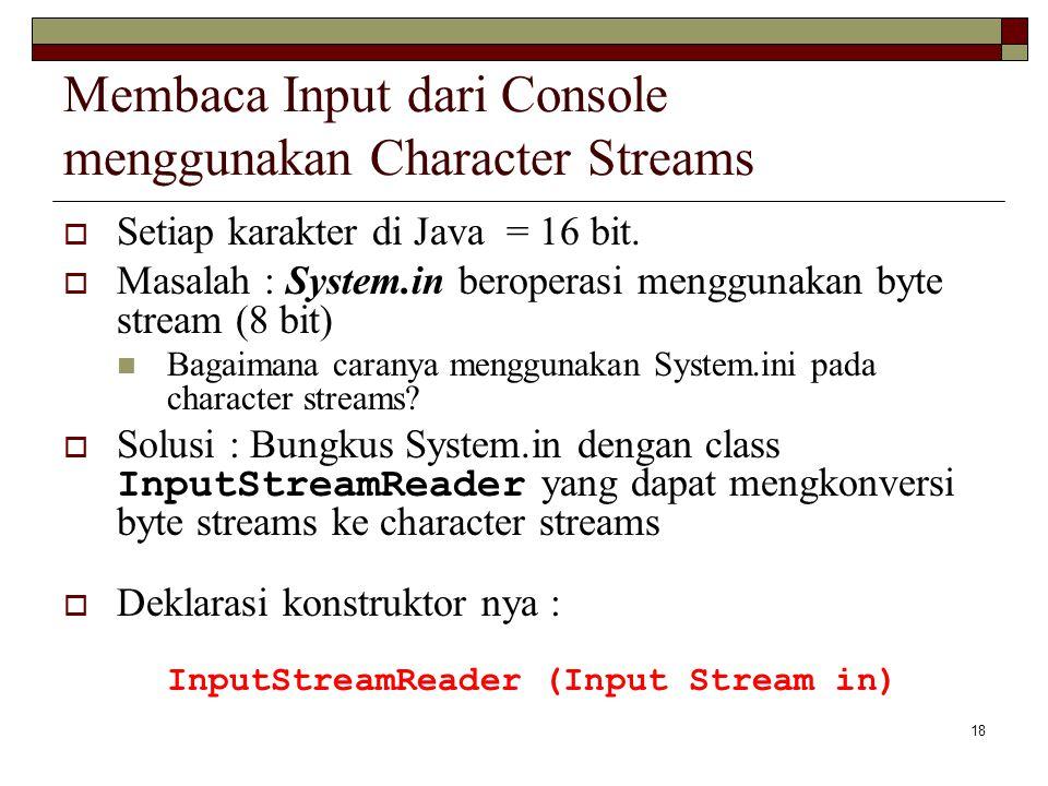18 Membaca Input dari Console menggunakan Character Streams  Setiap karakter di Java = 16 bit.  Masalah : System.in beroperasi menggunakan byte stre