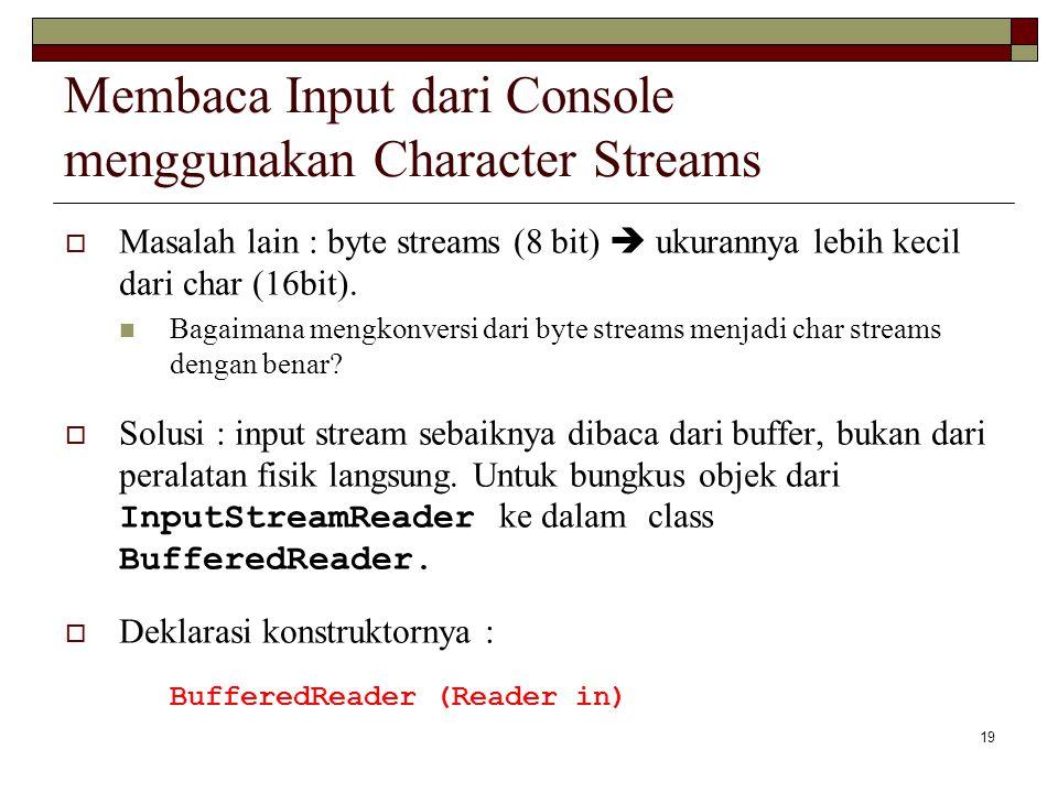 19 Membaca Input dari Console menggunakan Character Streams  Masalah lain : byte streams (8 bit)  ukurannya lebih kecil dari char (16bit). Bagaimana