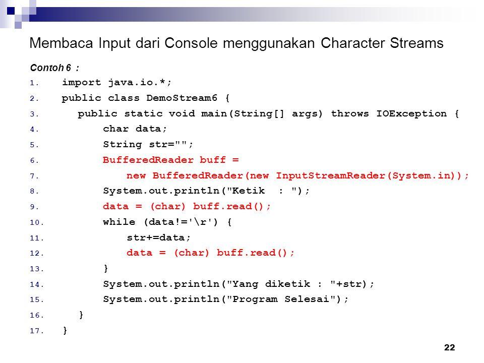 22 Membaca Input dari Console menggunakan Character Streams Contoh 6 : 1. import java.io.*; 2. public class DemoStream6 { 3. public static void main(S