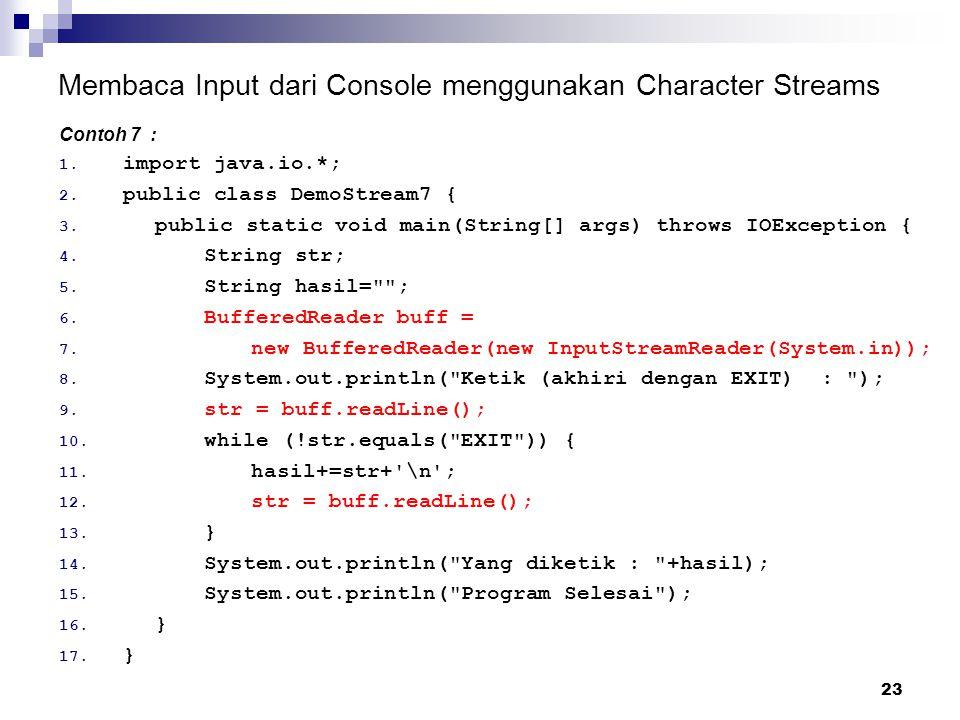 23 Membaca Input dari Console menggunakan Character Streams Contoh 7 : 1. import java.io.*; 2. public class DemoStream7 { 3. public static void main(S