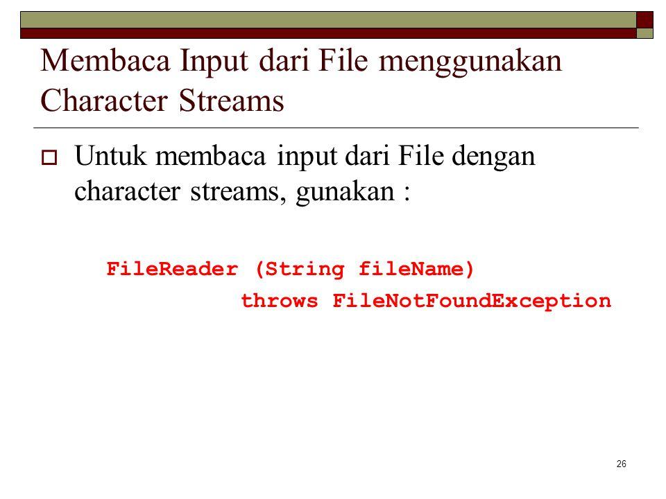 26 Membaca Input dari File menggunakan Character Streams  Untuk membaca input dari File dengan character streams, gunakan : FileReader (String fileNa
