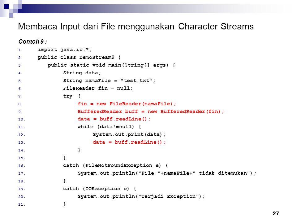 27 Membaca Input dari File menggunakan Character Streams Contoh 9 : 1. import java.io.*; 2. public class DemoStream9 { 3. public static void main(Stri