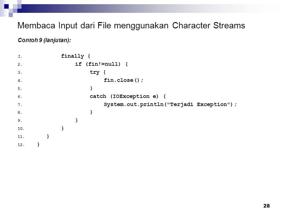 28 Membaca Input dari File menggunakan Character Streams Contoh 9 (lanjutan): 1. finally { 2. if (fin!=null) { 3. try { 4. fin.close(); 5. } 6. catch