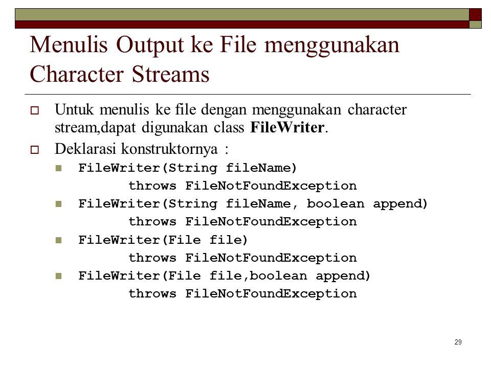 29 Menulis Output ke File menggunakan Character Streams  Untuk menulis ke file dengan menggunakan character stream,dapat digunakan class FileWriter.