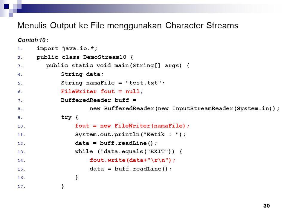 30 Menulis Output ke File menggunakan Character Streams Contoh 10 : 1. import java.io.*; 2. public class DemoStream10 { 3. public static void main(Str