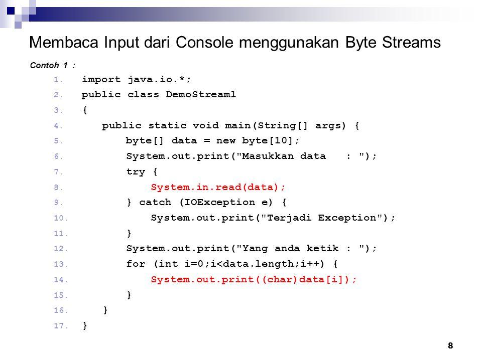 8 Membaca Input dari Console menggunakan Byte Streams Contoh 1 : 1. import java.io.*; 2. public class DemoStream1 3. { 4. public static void main(Stri