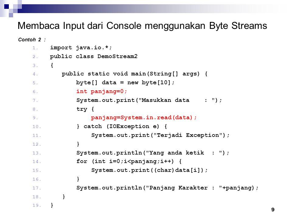 9 Membaca Input dari Console menggunakan Byte Streams Contoh 2 : 1. import java.io.*; 2. public class DemoStream2 3. { 4. public static void main(Stri