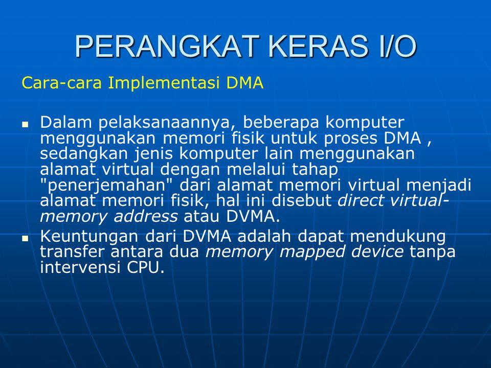 PERANGKAT KERAS I/O Cara-cara Implementasi DMA Dalam pelaksanaannya, beberapa komputer menggunakan memori fisik untuk proses DMA, sedangkan jenis komp