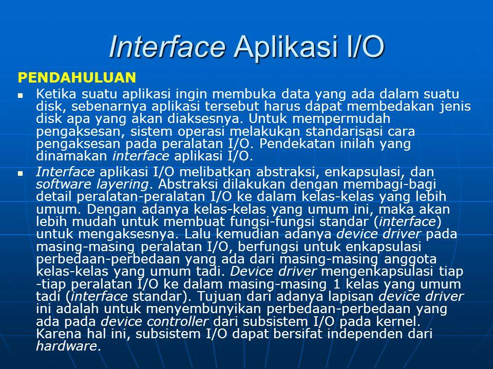 Interface Aplikasi I/O PENDAHULUAN Ketika suatu aplikasi ingin membuka data yang ada dalam suatu disk, sebenarnya aplikasi tersebut harus dapat membed