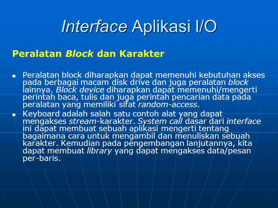 Interface Aplikasi I/O Peralatan Block dan Karakter Peralatan block diharapkan dapat memenuhi kebutuhan akses pada berbagai macam disk drive dan juga
