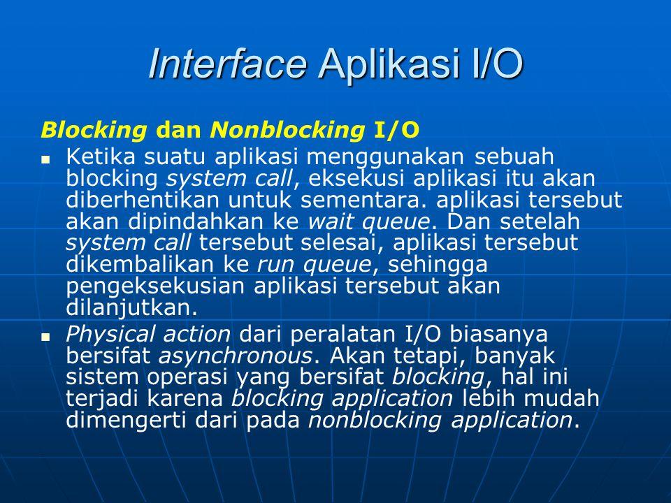 Interface Aplikasi I/O Blocking dan Nonblocking I/O Ketika suatu aplikasi menggunakan sebuah blocking system call, eksekusi aplikasi itu akan diberhen